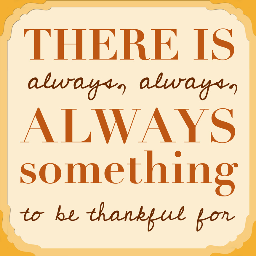 There is always, always, always something to be thankful for. Printable Quote. 